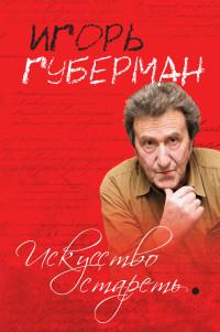 «Искусство стареть (сборник)» Игорь Губерман