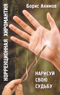 «Коррекционная хиромантия. Нарисуй свою судьбу» Борис Акимов