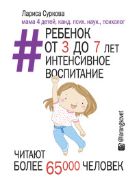 «Ребенок от 3 до 7 лет интенсивное воспитание» Лариса Суркова