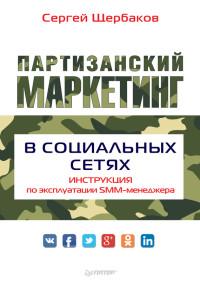 Партизанский маркетинг в социальных сетях. Инструкция по эксплуатации SMM-менеджера Сергей Щербаков
