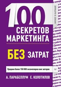 Андрей Парабеллум, Евгений Колотилов «100 секретов маркетинга без затрат»