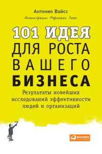 Антонио Вайсс «101 идея для роста вашего бизнеса. Результаты новейших исследований эффективности людей и организаций»