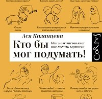 Ася Казанцева «Кто бы мог подумать! Как мозг заставляет нас делать глупости»