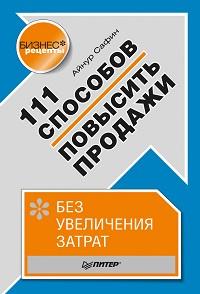 Айнур Сафин «111 способов повысить продажи без увеличения затрат»