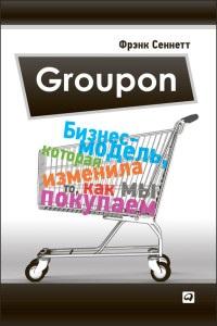 Фрэнк Сеннетт «Groupon. Бизнес-модель, которая изменила то, как мы покупаем»