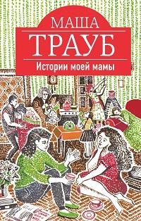 Маша Трауб «Истории моей мамы»