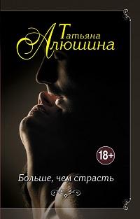 Татьяна Алюшина «Больше, чем страсть»