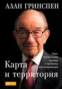 Алан Гринспен «Карта и территория. Риск, человеческая природа и проблемы прогнозирования»