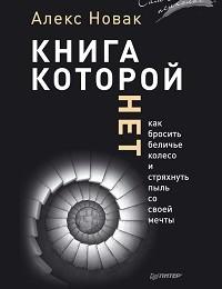 Алекс Новак «Книга, которой нет. Как бросить беличье колесо и стряхнуть пыль со своей мечты»