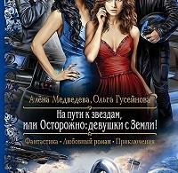 Алёна Медведева, Ольга Гусейнова «На пути к звездам, или Осторожно: девушки с Земли!»