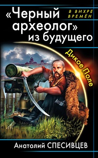Анатолий Спесивцев ««Черный археолог» из будущего. Дикое Поле»