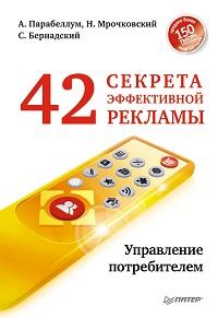 Андрей Парабеллум, Сергей Бернадский, Николай Мрочковский «42 секрета эффективной рекламы. Управление потребителем»