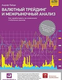 Ашраф Лайди «Валютный трейдинг и межрыночный анализ. Как зарабатывать на изменениях глобальных рынков»