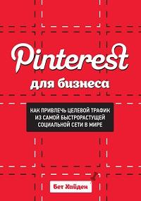 Бет Хайден «Pinterest для бизнеса. Как привлечь целевой трафик из самой быстрорастущей социальной сети в мире»