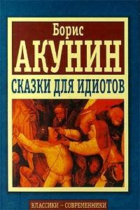 Борис Акунин «Сказки для идиотов»