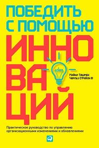 Чарльз О'Райли III, Майкл Ташмен «Победить с помощью инноваций. Практическое руководство по управлению организационными изменениями и обновлениями»