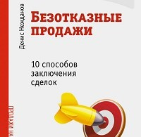 Денис Нежданов «Безотказные продажи: 10 способов заключения сделок»