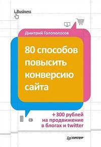Дмитрий Голополосов «80 способов повысить конверсию сайта»