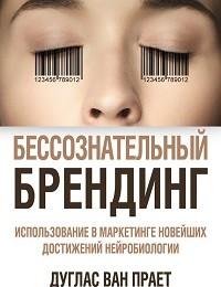 Дуглас Прает «Бессознательный брендинг. Использование в маркетинге новейших достижений нейробиологии»