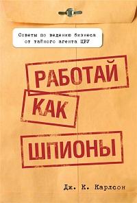 Дж. Карлсон «Работай как шпионы»