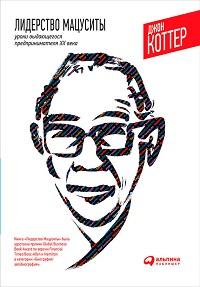 Джон Коттер «Лидерство Мацуситы. Уроки выдающегося предпринимателя XX века»