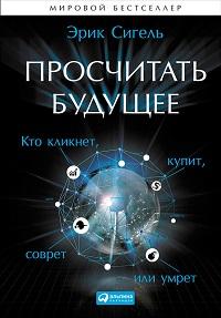 Эрик Сигель «Просчитать будущее. Кто кликнет, купит, соврёт или умрёт»