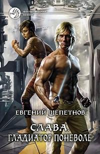 Евгений Щепетнов «Слава. Гладиатор поневоле»