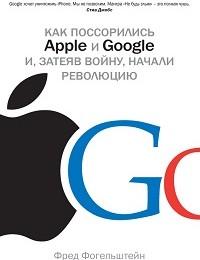 Фред Фогельштейн «Как поссорились Apple и Google и, затеяв войну, начали революцию»