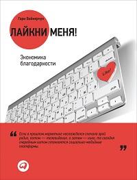 Гари Вайнерчук «Лайкни меня! Экономика благодарности»