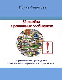 Ирина Федотова «32 ошибки в рекламных объявлениях. Практическое руководство маркетолога и руководителя»