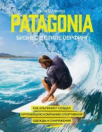 Ивон Шуинар «Patagonia – бизнес в стиле серфинг. Как альпинист создал крупнейшую компанию спортивной одежды и снаряжения»