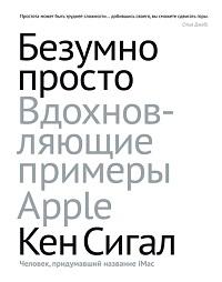 Кен Сигал «Безумно просто. Вдохновляющие примеры Apple»
