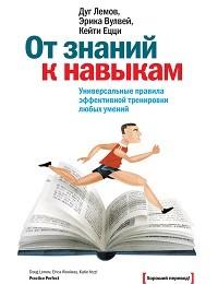 Кейти Ецци, Дуг Лемов, Эрика Вулвей «От знаний к навыкам. Универсальные правила эффективной тренировки любых умений»