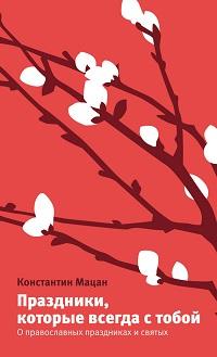 Константин Мацан «Праздники, которые всегда с тобой. О православных праздниках и святых»