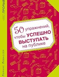 Лоранс Левассер «50 упражнений, чтобы успешно выступать на публике»