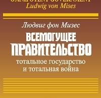 Людвиг Мизес «Всемогущее правительство: Тотальное государство и тотальная война»