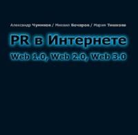 Мария Тишкова, Александр Чумиков, Михаил Бочаров «PR в Интернете: Web 1.0, Web 2.0, Web 3.0»
