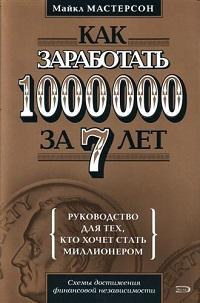 «Как заработать 1000000 за 7 лет. Руководство для тех, кто хочет стать миллионером» Майкл Мастерсон