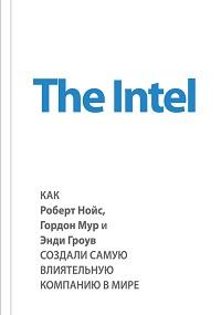 Майкл Мэлоун «The Intel: как Роберт Нойс, Гордон Мур и Энди Гроув создали самую влиятельную компанию в мире»