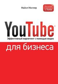 Майкл Миллер «YouTube для бизнеса. Эффективный маркетинг с помощью видео»