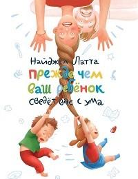Найджел Латта «Прежде чем ваш ребенок сведет вас с ума»