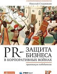 Николай Студеникин «PR-защита бизнеса в корпоративных войнах: Практикум победителя»