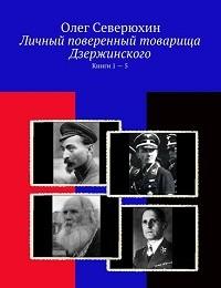 Олег Северюхин «Личный поверенный товарища Дзержинского. Книги 1-5»