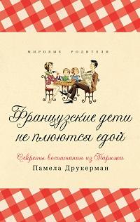Памела Друкерман «Французские дети не плюются едой. Секреты воспитания из Парижа»
