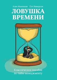 Пэт Никерсон, Алек Маккензи «Ловушка времени. Классическое пособие по тайм-менеджменту»