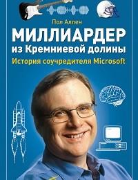 Пол Аллен «Миллиардер из Кремниевой долины. История соучредителя Microsoft»