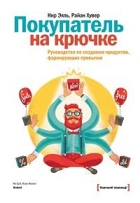 Райан Хувер, Нир Эяль «Покупатель на крючке. Руководство по созданию продуктов, формирующих привычки»