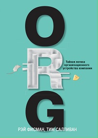 Рэй Фисман, Тим Салливан «ORG. Тайная логика организационного устройства компании»
