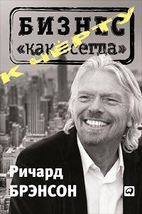 Ричард Брэнсон «К черту «бизнес как всегда»»