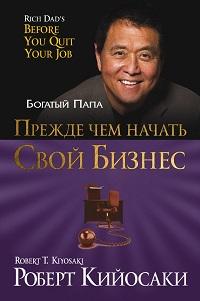 Роберт Кийосаки «Прежде чем начать свой бизнес»